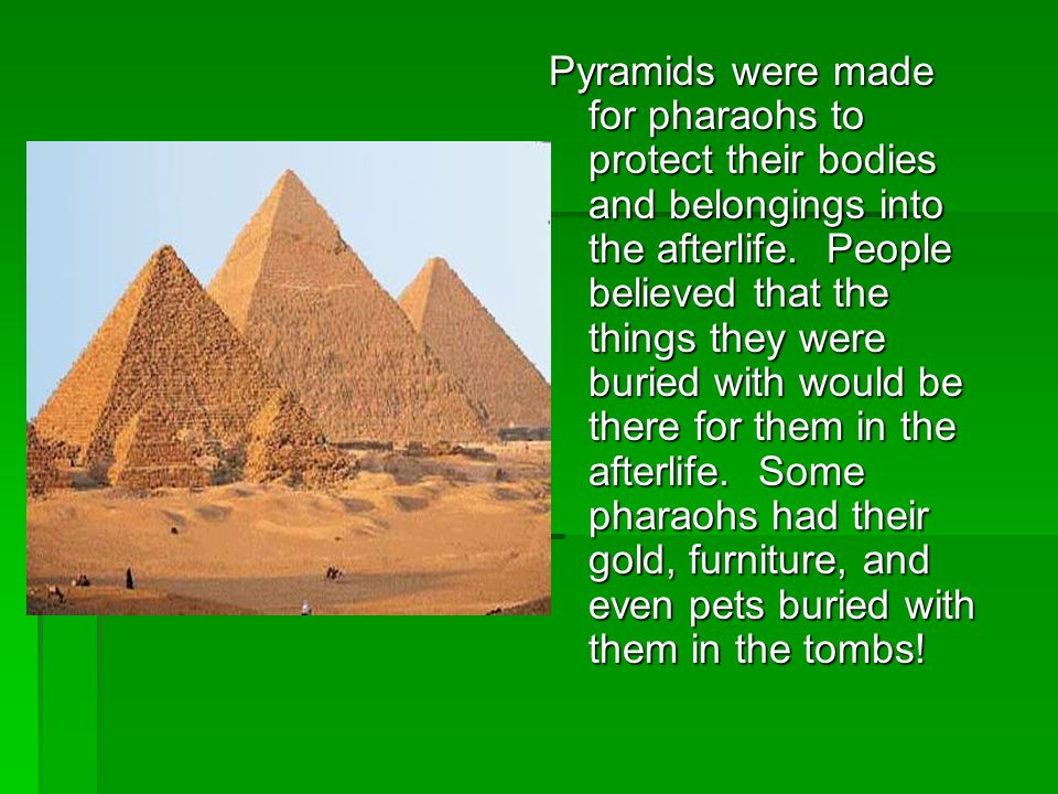 Pyramids were made for pharaohs to protect their bodies and belongings into the afterlife.