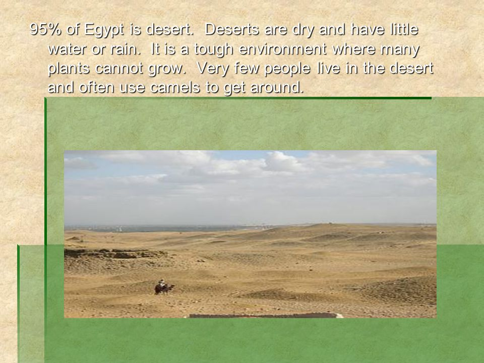 95% of Egypt is desert. Deserts are dry and have little water or rain