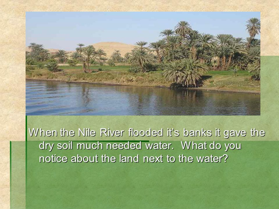 When the Nile River flooded it's banks it gave the dry soil much needed water.