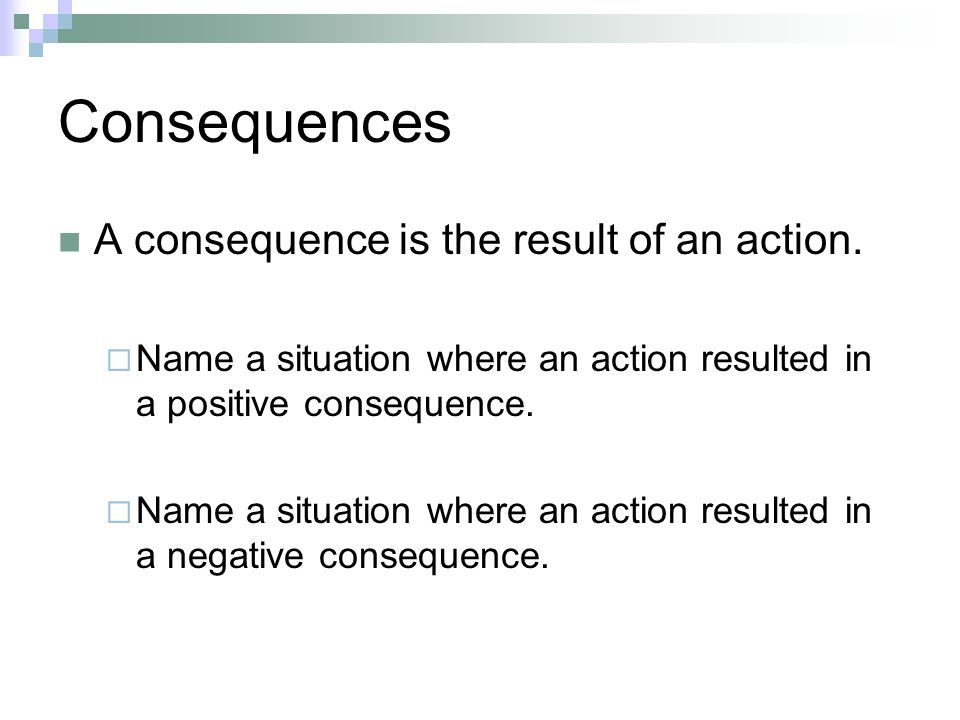 Consequences A consequence is the result of an action.