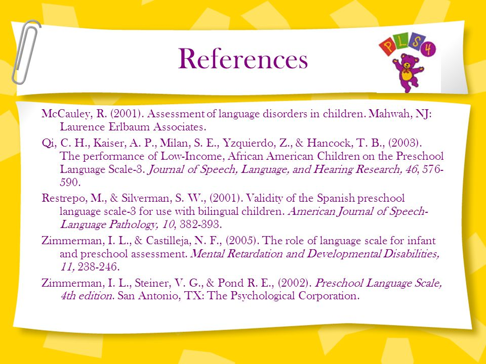 References McCauley, R. (2001). Assessment of language disorders in children. Mahwah, NJ: Laurence Erlbaum Associates.