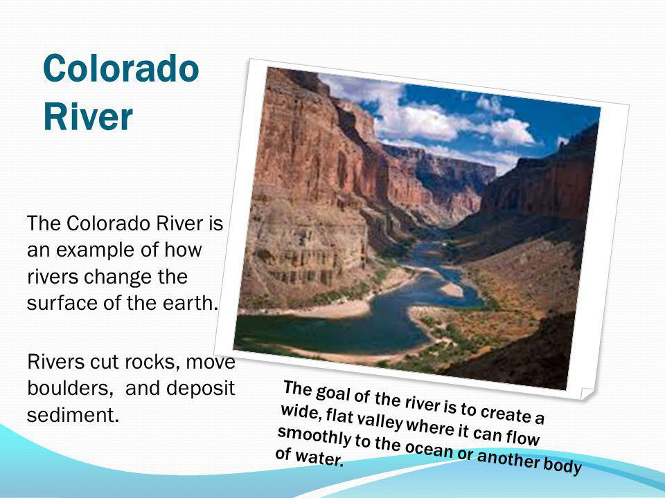 Colorado River The Colorado River is an example of how rivers change the surface of the earth.