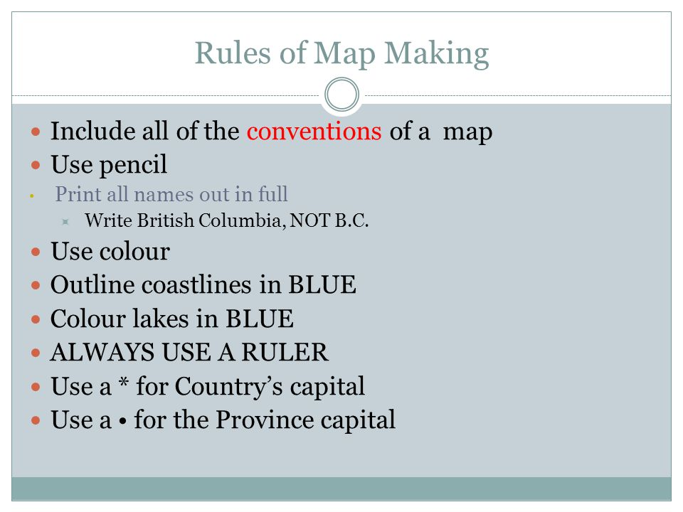 Rules of Map Making Include all of the conventions of a map Use pencil