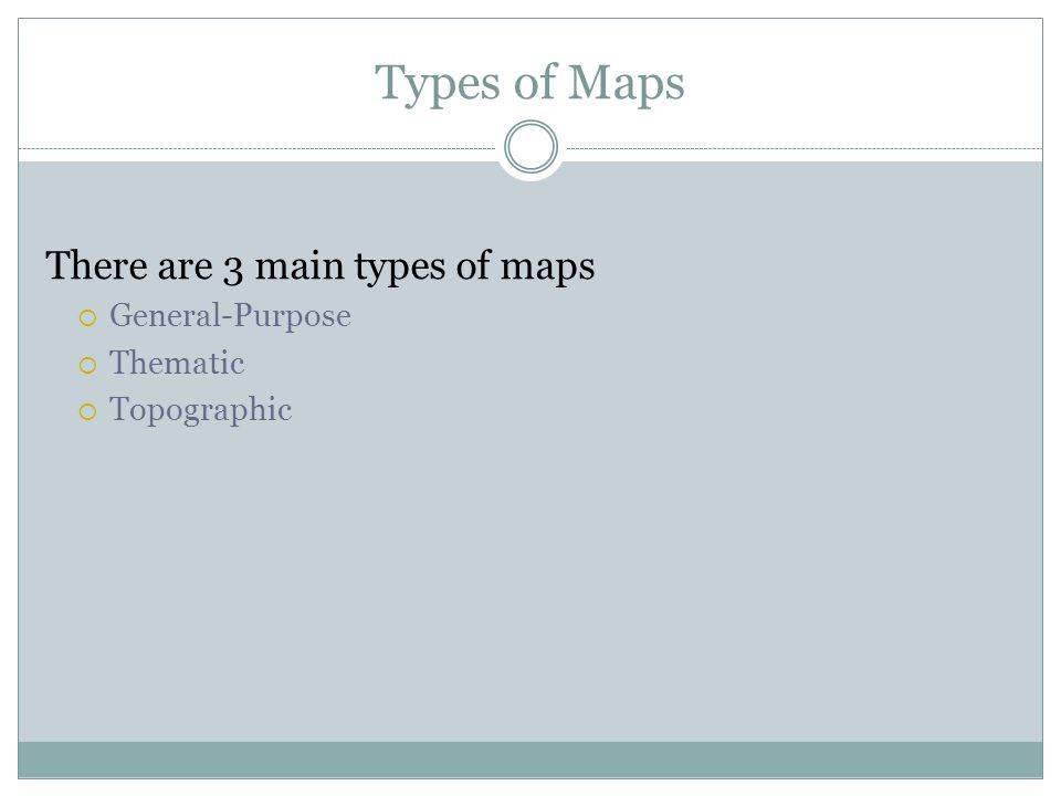Types of Maps There are 3 main types of maps General-Purpose Thematic