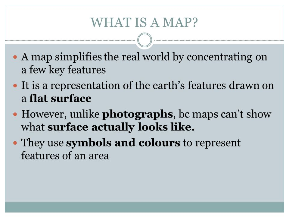 WHAT IS A MAP A map simplifies the real world by concentrating on a few key features.