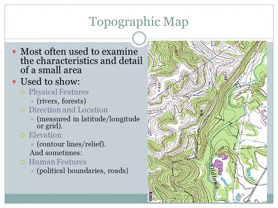 Topographic Map Most often used to examine the characteristics and detail of a small area. Used to show: