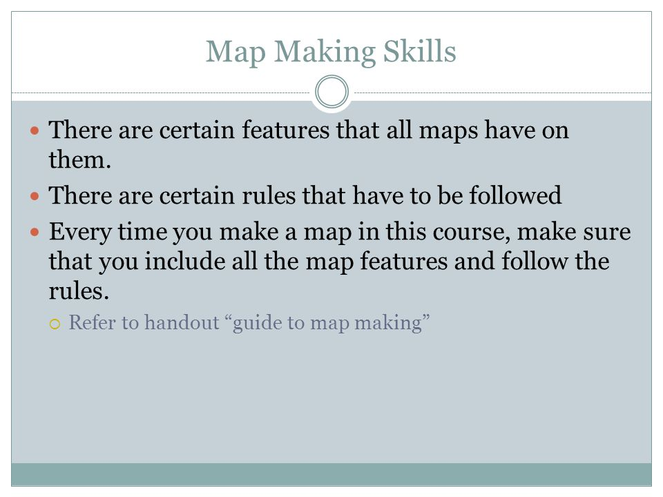 Map Making Skills There are certain features that all maps have on them. There are certain rules that have to be followed.