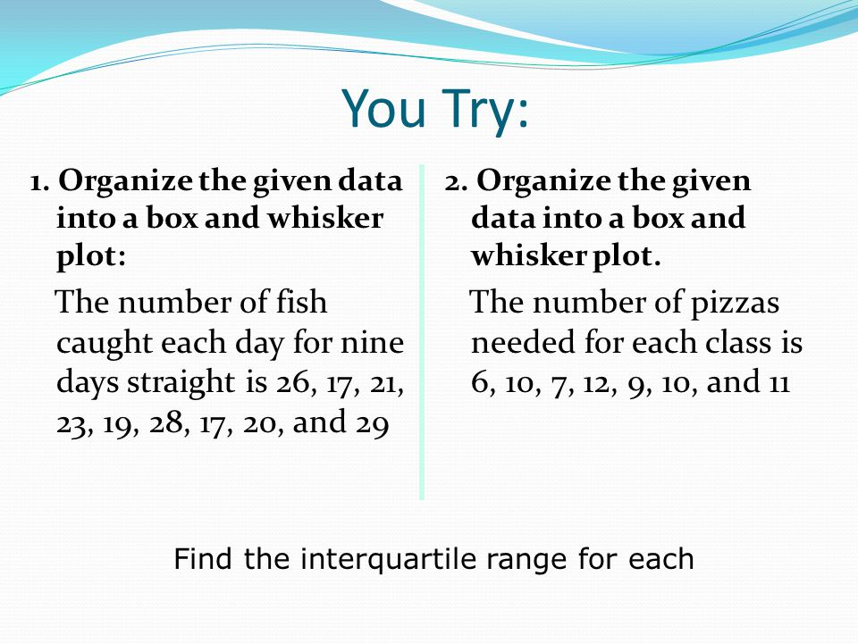 You Try: 1. Organize the given data into a box and whisker plot: