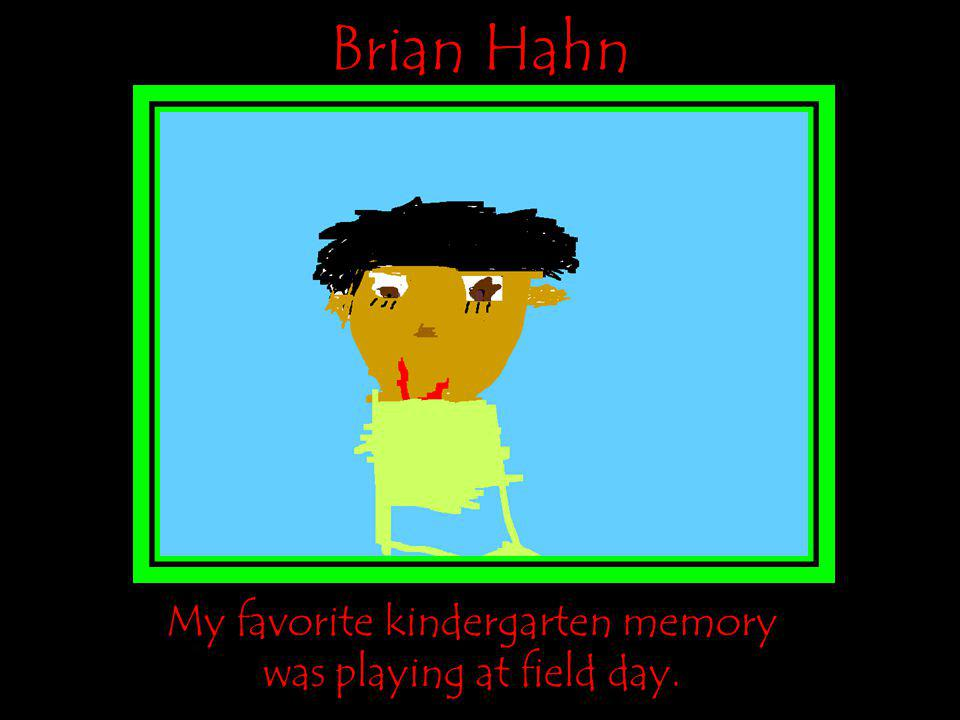 Brian Hahn My favorite kindergarten memory was playing at field day.
