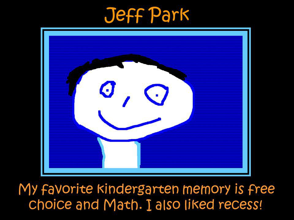 Jeff Park My favorite kindergarten memory is free choice and Math. I also liked recess!