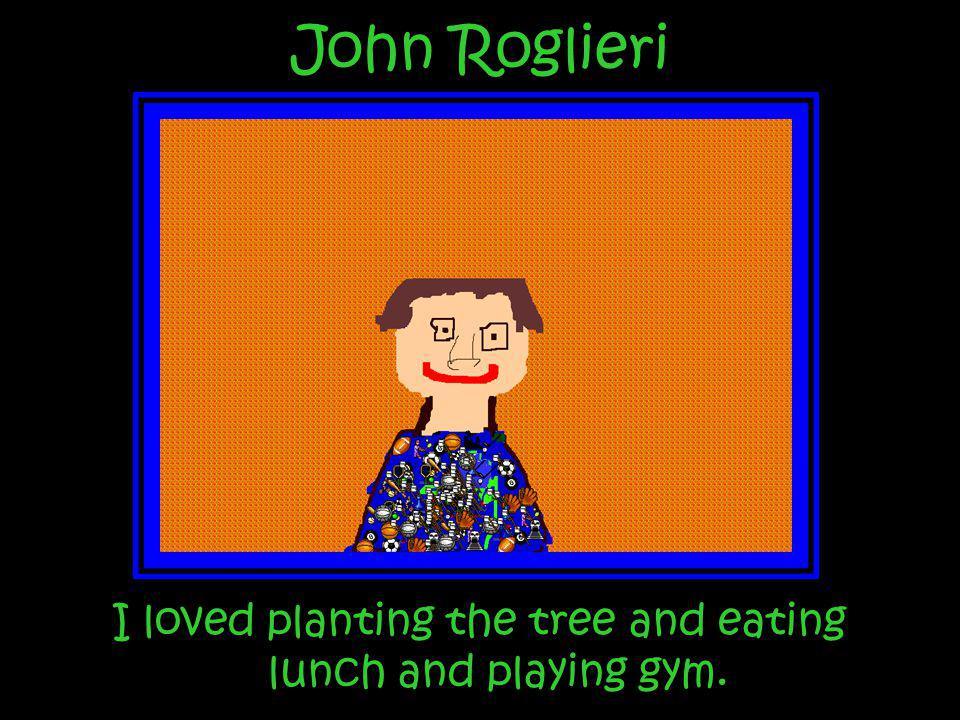 I loved planting the tree and eating lunch and playing gym.