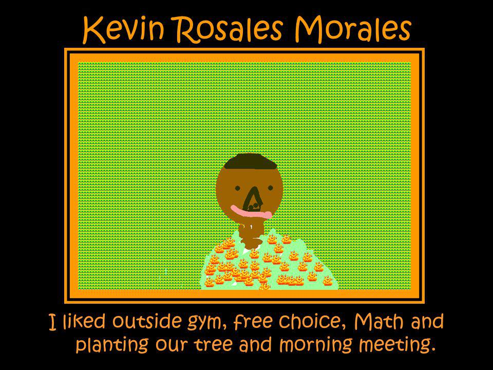 Kevin Rosales Morales I liked outside gym, free choice, Math and planting our tree and morning meeting.