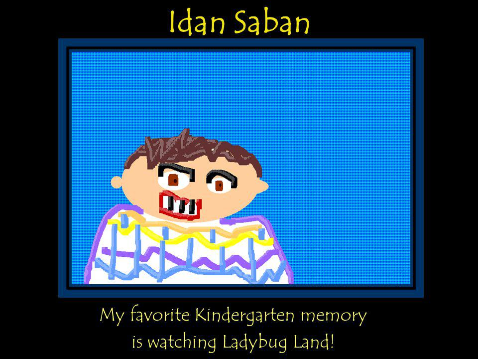 Idan Saban My favorite Kindergarten memory is watching Ladybug Land!