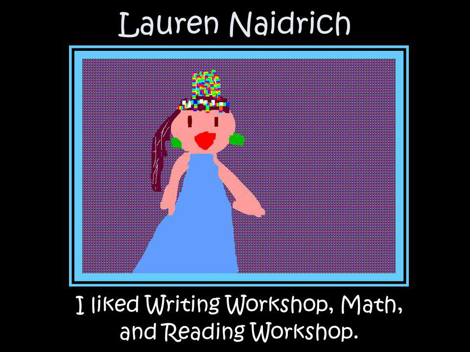 I liked Writing Workshop, Math,