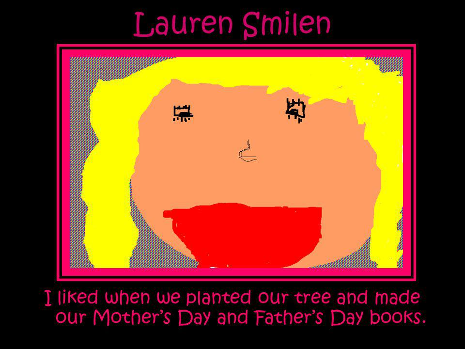 Lauren Smilen I liked when we planted our tree and made our Mother's Day and Father's Day books.