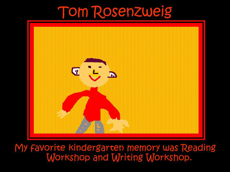 Tom Rosenzweig My favorite kindergarten memory was Reading Workshop and Writing Workshop.