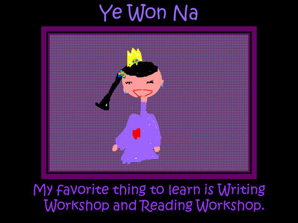 My favorite thing to learn is Writing Workshop and Reading Workshop.
