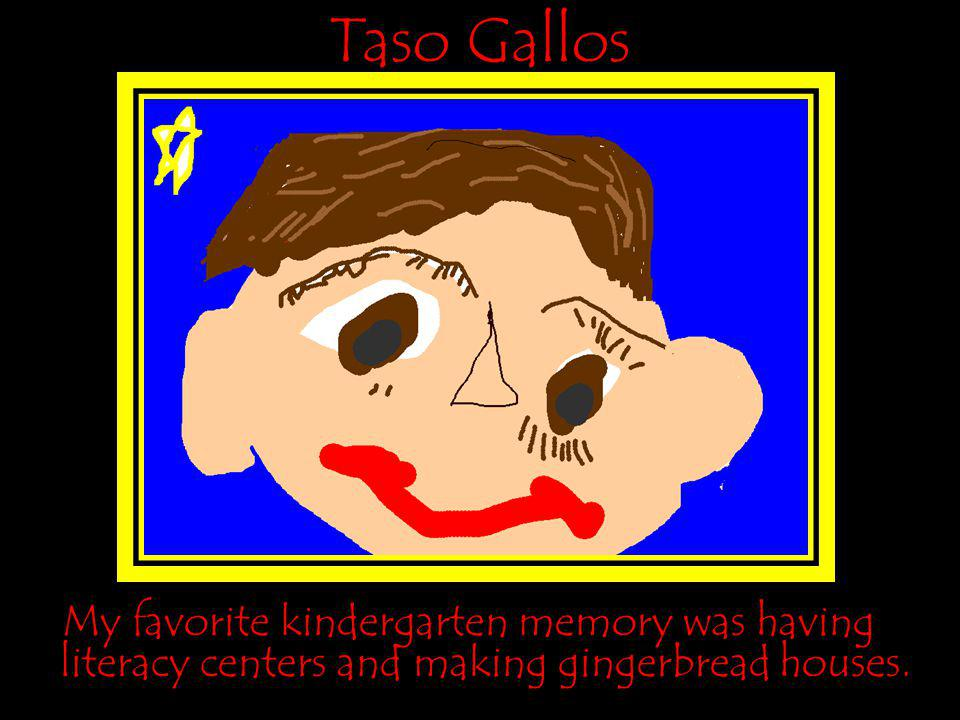 Taso Gallos My favorite kindergarten memory was having literacy centers and making gingerbread houses.