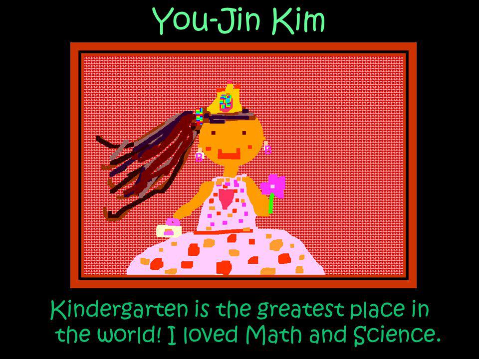 You-Jin Kim Kindergarten is the greatest place in the world! I loved Math and Science.
