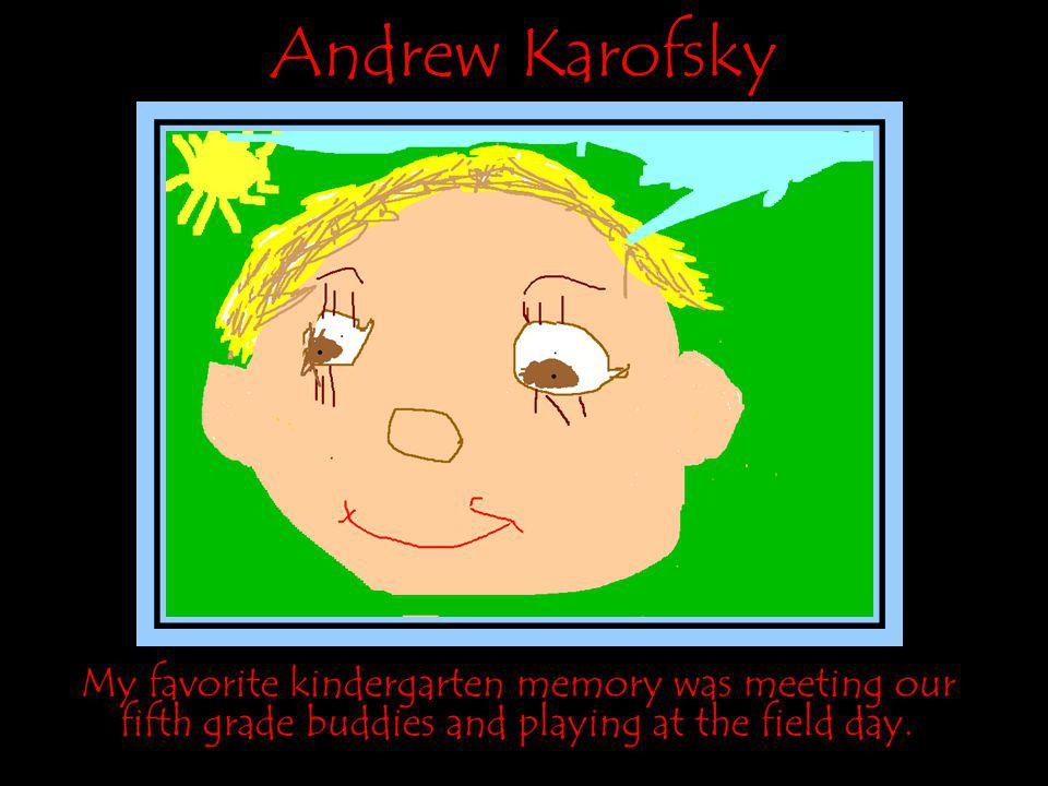 Andrew Karofsky My favorite kindergarten memory was meeting our fifth grade buddies and playing at the field day.
