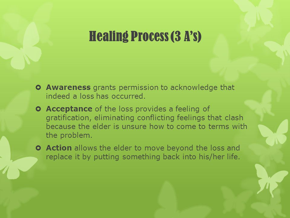 Healing Process (3 A's) Awareness grants permission to acknowledge that indeed a loss has occurred.