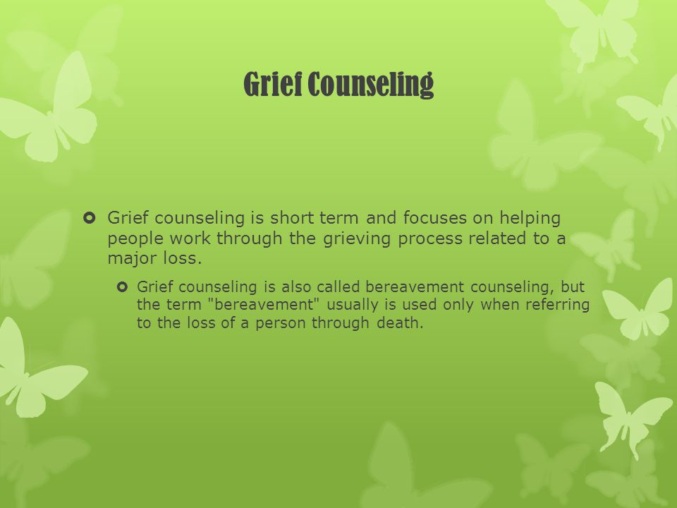 Grief Counseling Grief counseling is short term and focuses on helping people work through the grieving process related to a major loss.