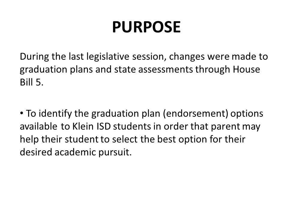 PURPOSE During the last legislative session, changes were made to graduation plans and state assessments through House Bill 5.