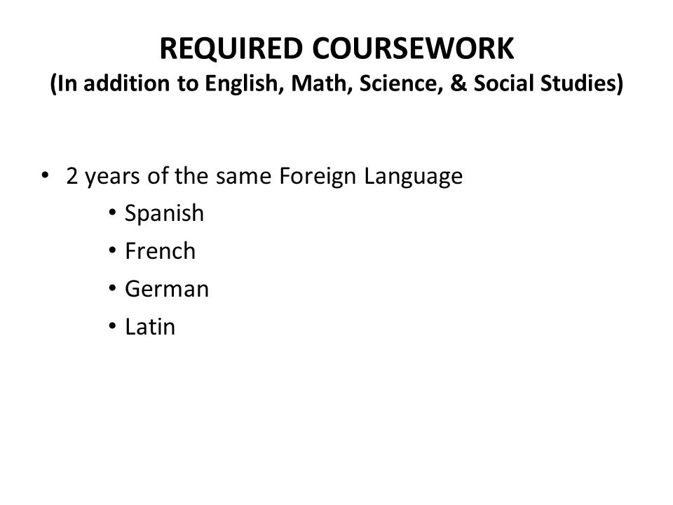 REQUIRED COURSEWORK (In addition to English, Math, Science, & Social Studies)
