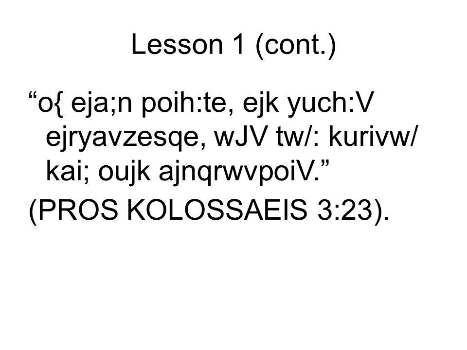 Lesson 1 (cont.) o{ eja;n poih:te, ejk yuch:V ejryavzesqe, wJV tw/: kurivw/ kai; oujk ajnqrwvpoiV.