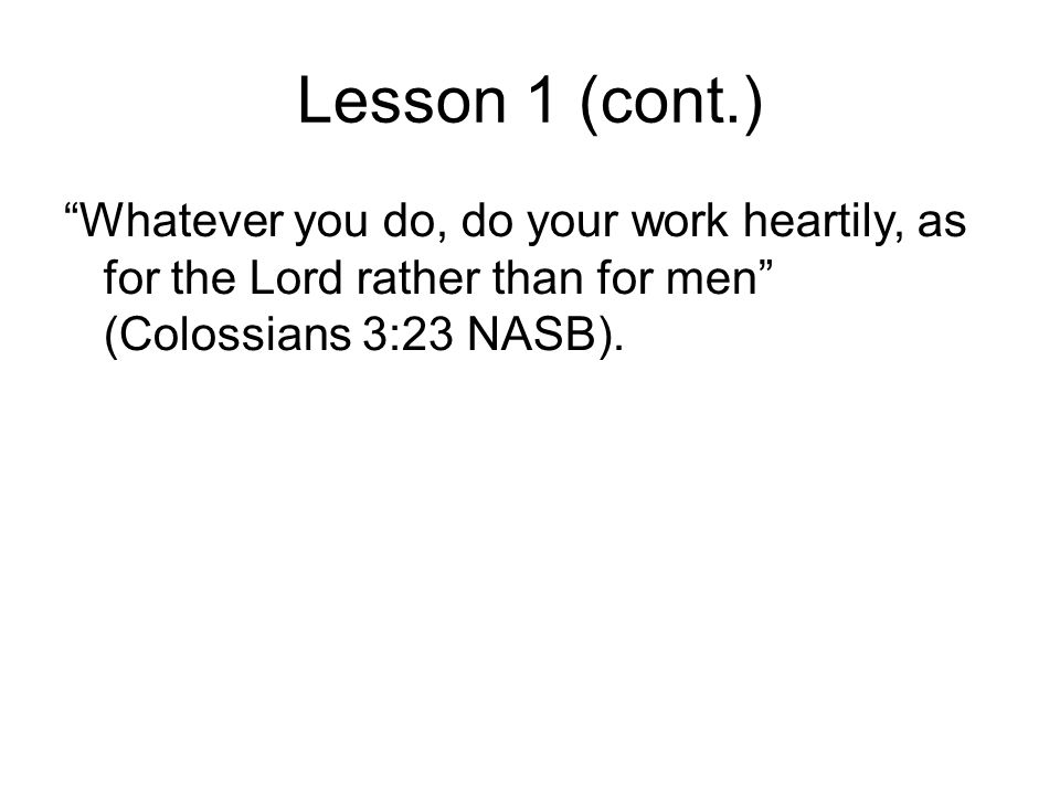 Lesson 1 (cont.) Whatever you do, do your work heartily, as for the Lord rather than for men (Colossians 3:23 NASB).