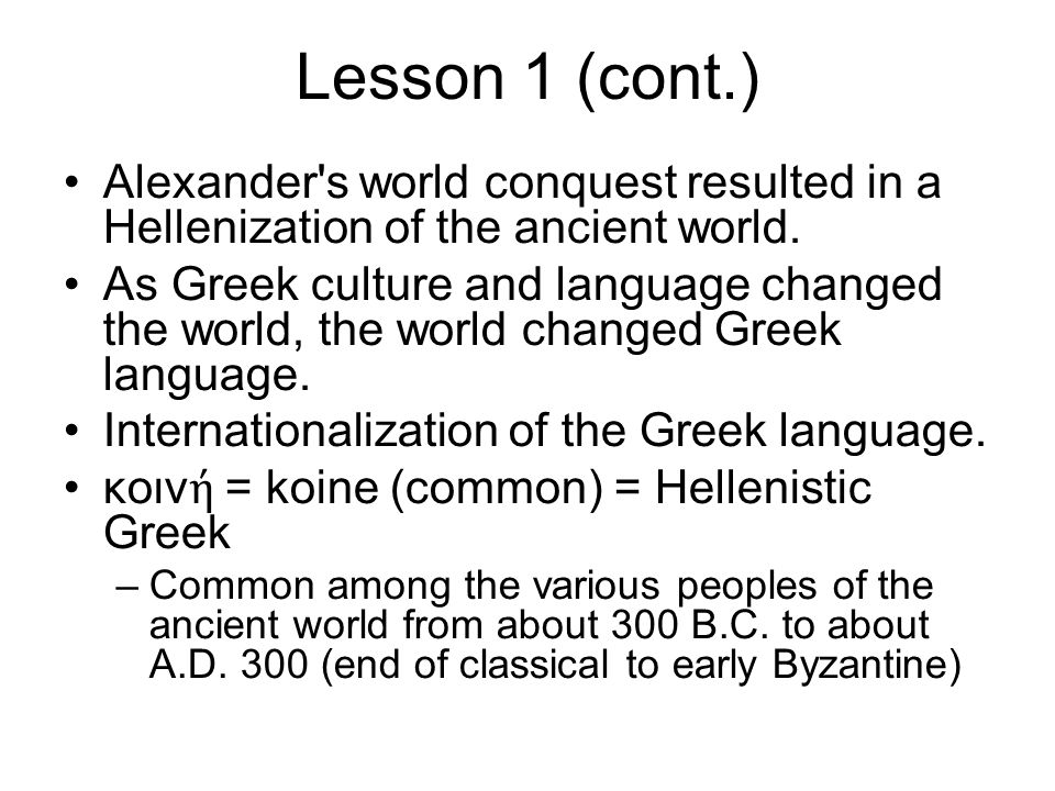 Lesson 1 (cont.) Alexander s world conquest resulted in a Hellenization of the ancient world.