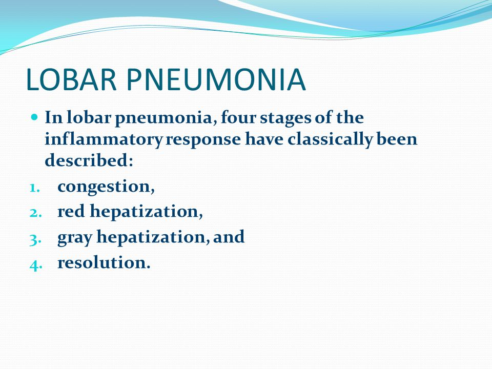 LOBAR PNEUMONIA In lobar pneumonia, four stages of the inflammatory response have classically been described: