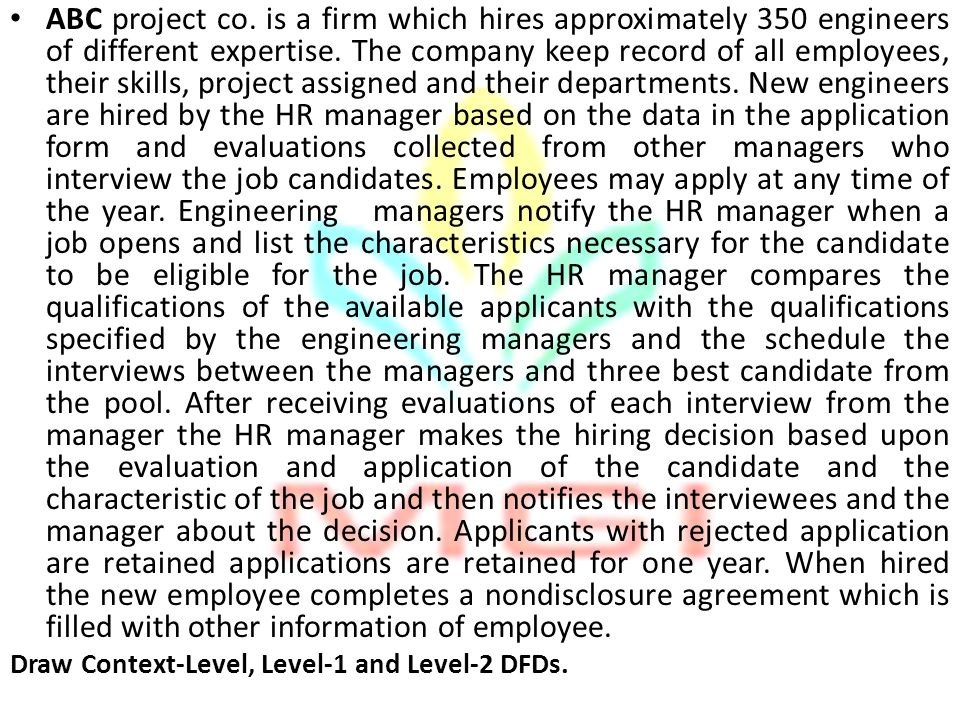 ABC project co. is a firm which hires approximately 350 engineers of different expertise. The company keep record of all employees, their skills, project assigned and their departments. New engineers are hired by the HR manager based on the data in the application form and evaluations collected from other managers who interview the job candidates. Employees may apply at any time of the year. Engineering managers notify the HR manager when a job opens and list the characteristics necessary for the candidate to be eligible for the job. The HR manager compares the qualifications of the available applicants with the qualifications specified by the engineering managers and the schedule the interviews between the managers and three best candidate from the pool. After receiving evaluations of each interview from the manager the HR manager makes the hiring decision based upon the evaluation and application of the candidate and the characteristic of the job and then notifies the interviewees and the manager about the decision. Applicants with rejected application are retained applications are retained for one year. When hired the new employee completes a nondisclosure agreement which is filled with other information of employee.