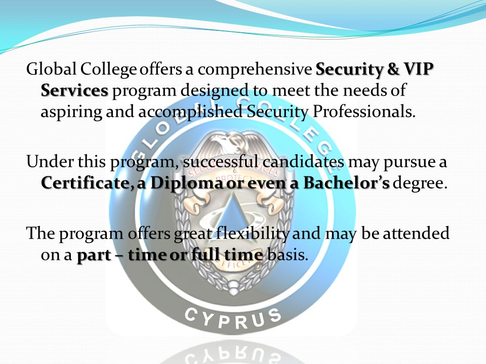 Global College offers a comprehensive Security & VIP Services program designed to meet the needs of aspiring and accomplished Security Professionals.