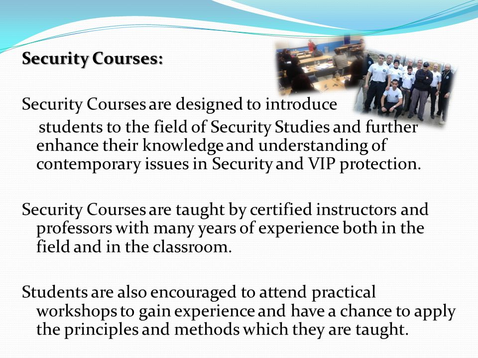 Security Courses: Security Courses are designed to introduce students to the field of Security Studies and further enhance their knowledge and understanding of contemporary issues in Security and VIP protection.
