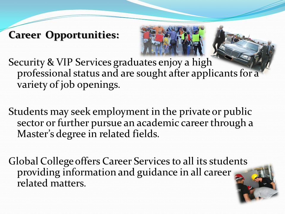 Career Opportunities: Security & VIP Services graduates enjoy a high professional status and are sought after applicants for a variety of job openings.