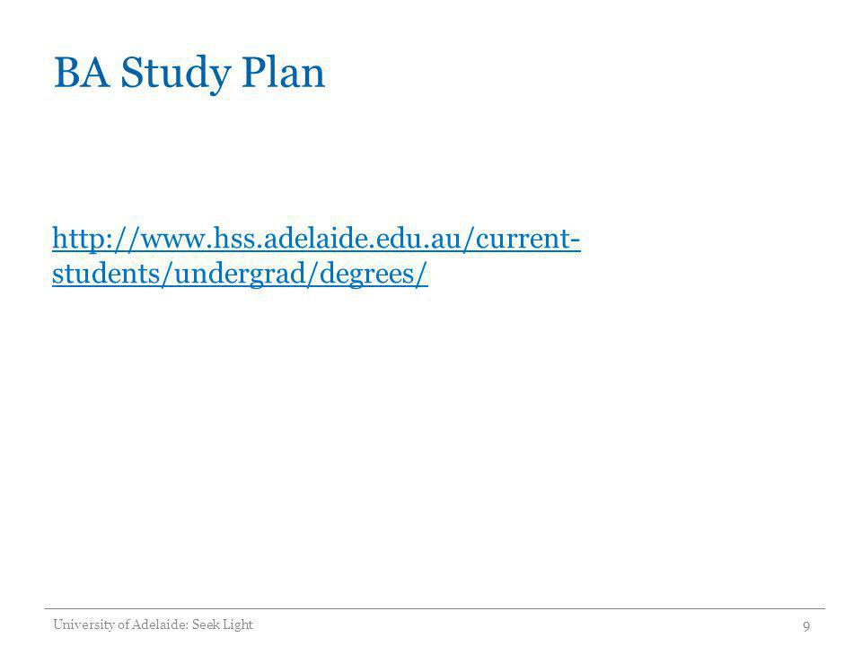 BA Study Plan http://www.hss.adelaide.edu.au/current-students/undergrad/degrees/ University of Adelaide: Seek Light.