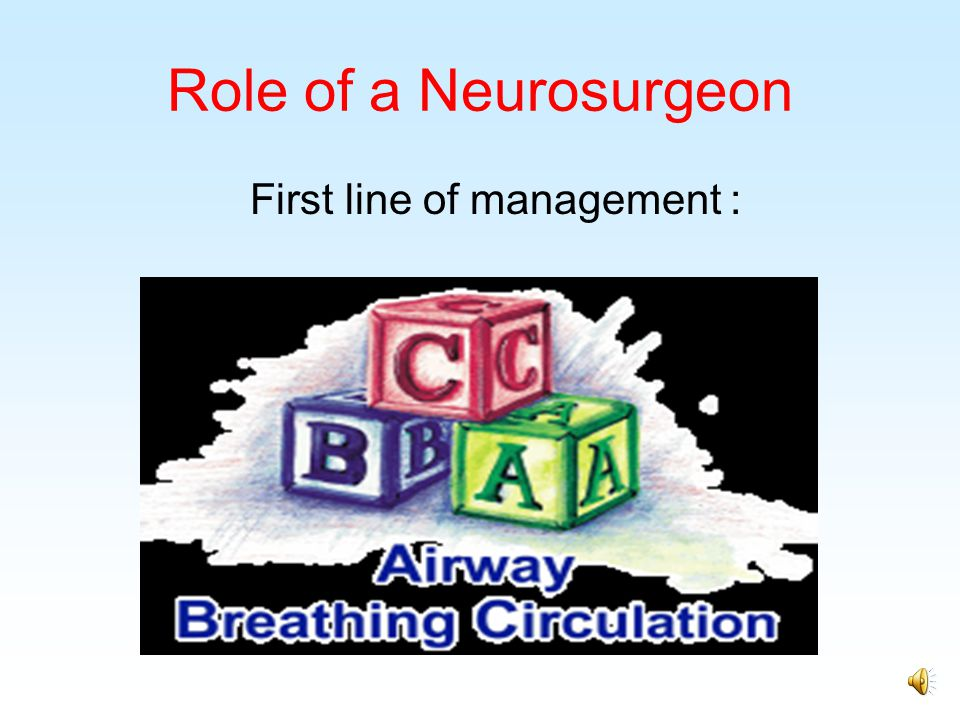 Role of a Neurosurgeon First line of management :