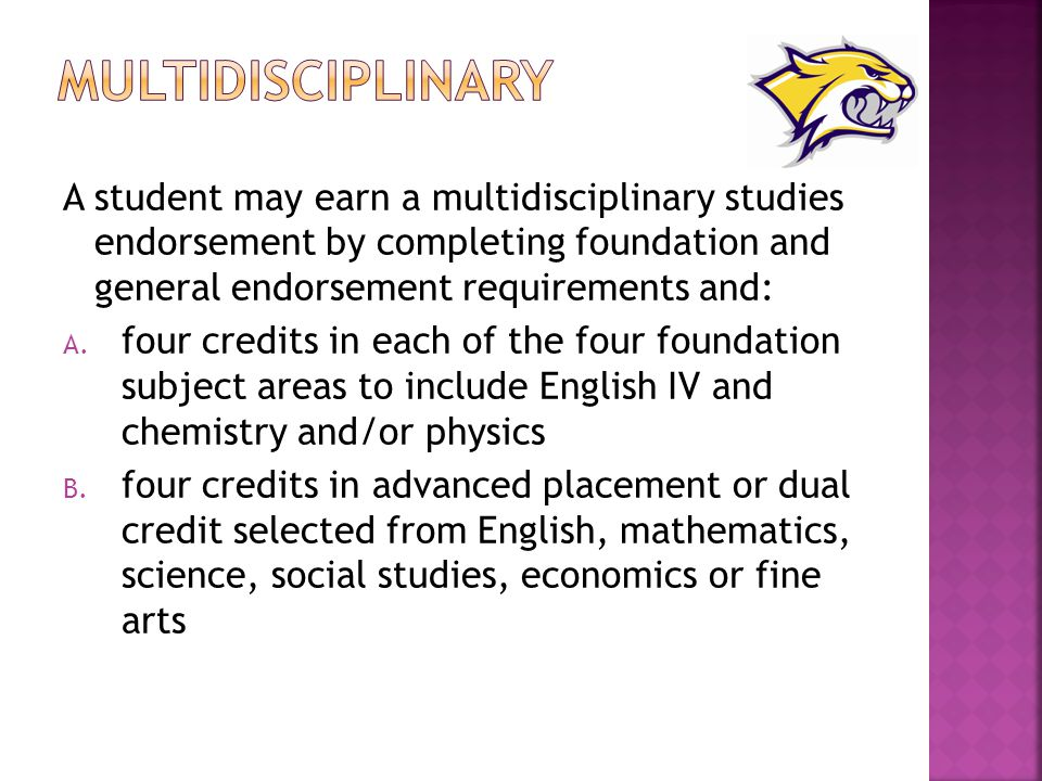 Multidisciplinary A student may earn a multidisciplinary studies endorsement by completing foundation and general endorsement requirements and: