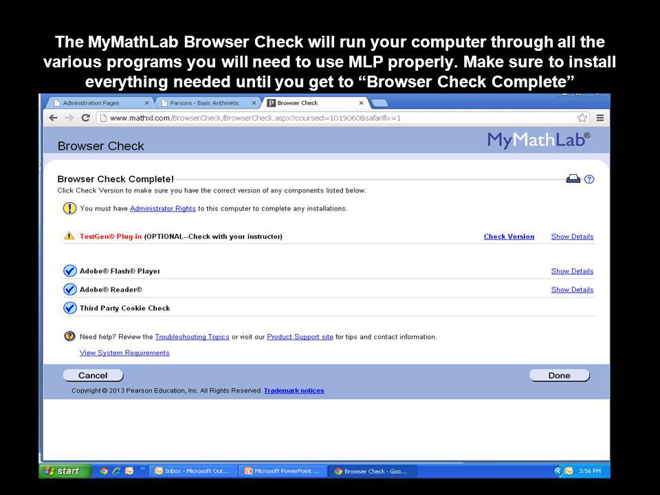 The MyMathLab Browser Check will run your computer through all the various programs you will need to use MLP properly.