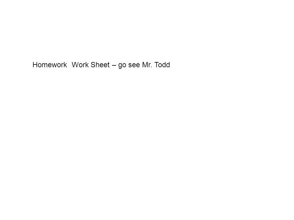 Homework Work Sheet – go see Mr. Todd