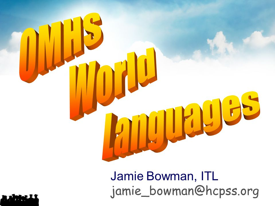 OMHS World Languages Jamie Bowman, ITL jamie_bowman@hcpss.org