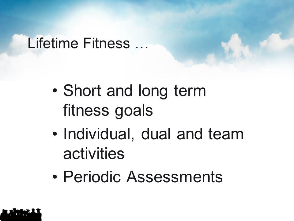 Short and long term fitness goals Individual, dual and team activities