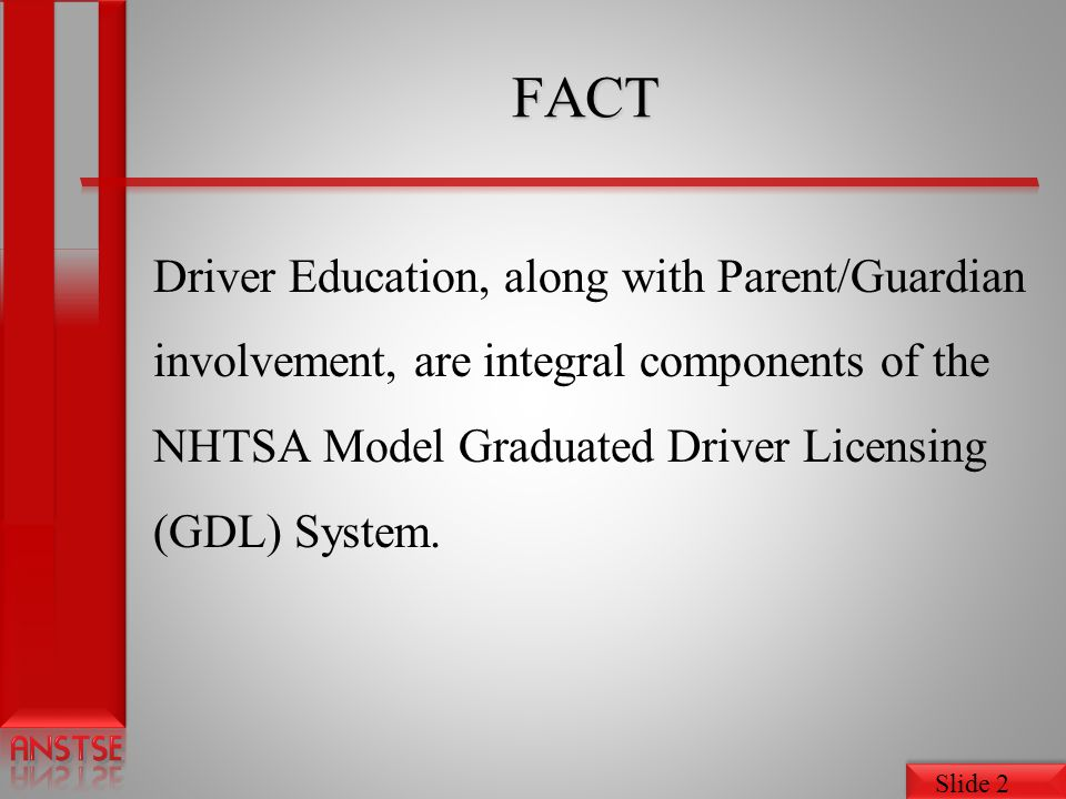 FACT Driver Education, along with Parent/Guardian involvement, are integral components of the NHTSA Model Graduated Driver Licensing (GDL) System.