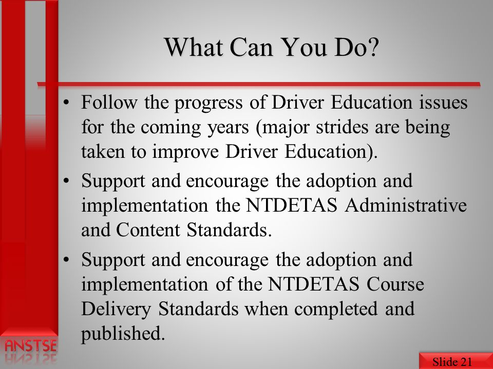 What Can You Do Follow the progress of Driver Education issues for the coming years (major strides are being taken to improve Driver Education).