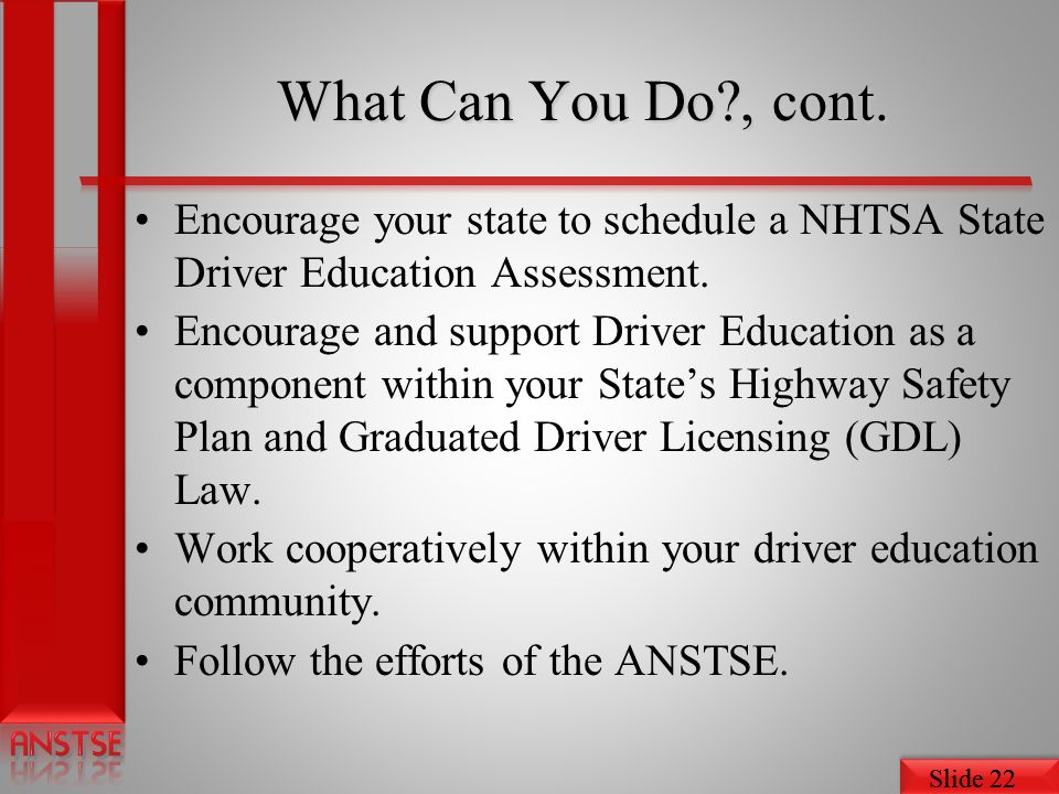 What Can You Do , cont. Encourage your state to schedule a NHTSA State Driver Education Assessment.