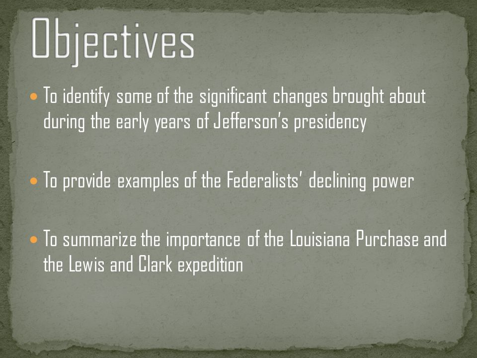 Objectives To identify some of the significant changes brought about during the early years of Jefferson's presidency.