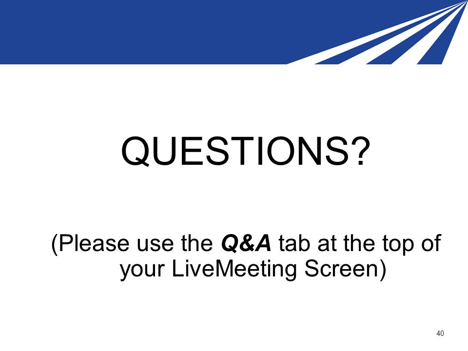 (Please use the Q&A tab at the top of your LiveMeeting Screen)
