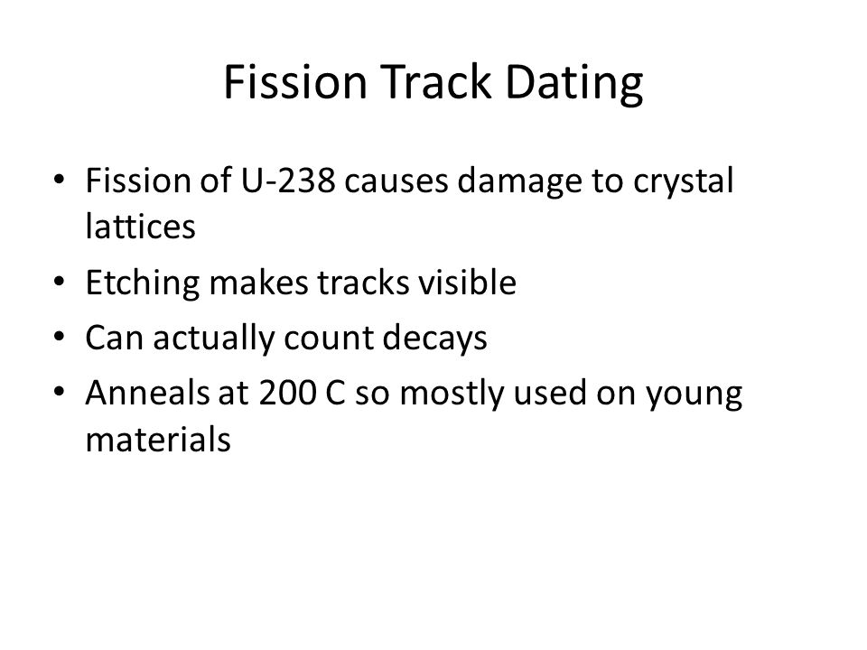 Fission Track Dating Fission of U-238 causes damage to crystal lattices. Etching makes tracks visible.
