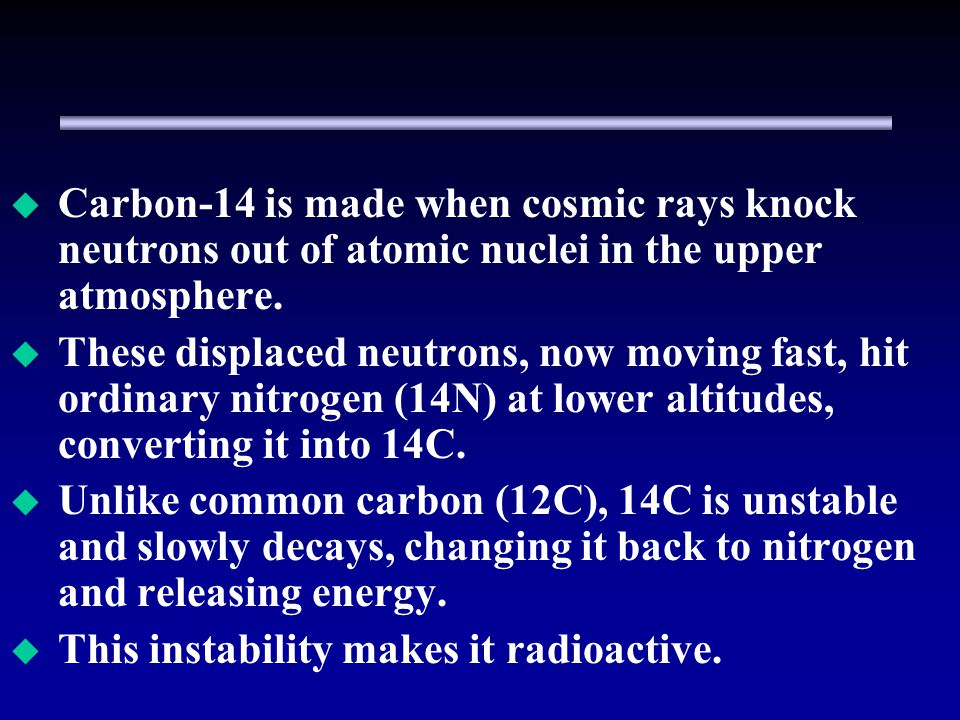 Carbon-14 is made when cosmic rays knock neutrons out of atomic nuclei in the upper atmosphere.